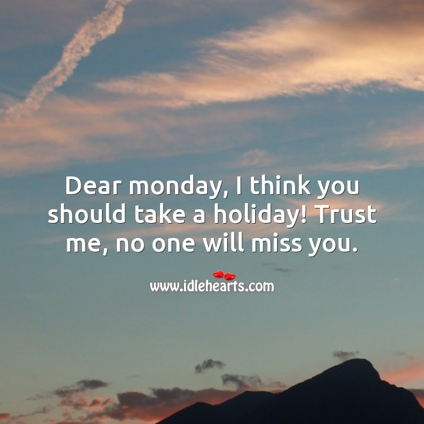 Dear monday, I think you should take a holiday! Trust me, no one will miss you. Holiday Quotes Image