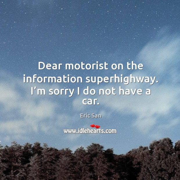 Dear motorist on the information superhighway. I'm sorry I do not have a car. Image