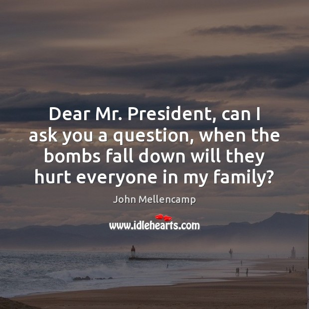 Dear Mr. President, can I ask you a question, when the bombs John Mellencamp Picture Quote