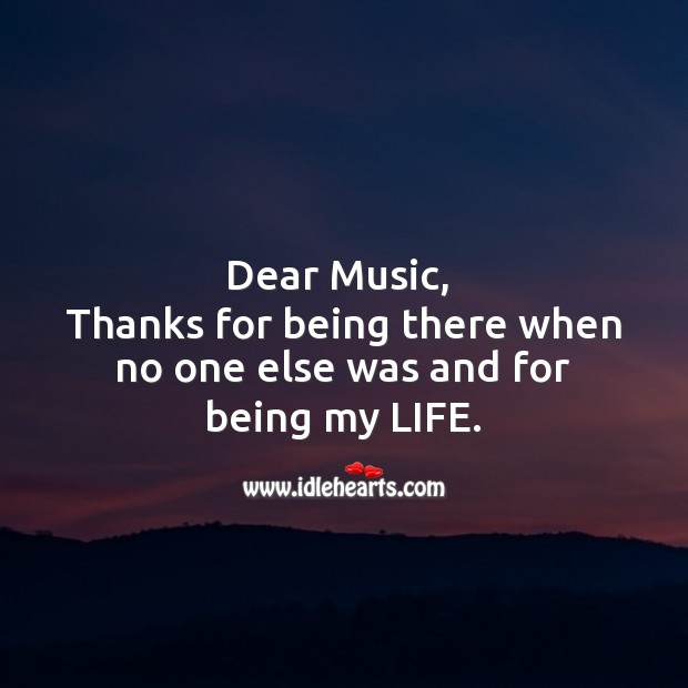 Dear music,   thanks for being there when no one else was and for being my life. Life Messages Image