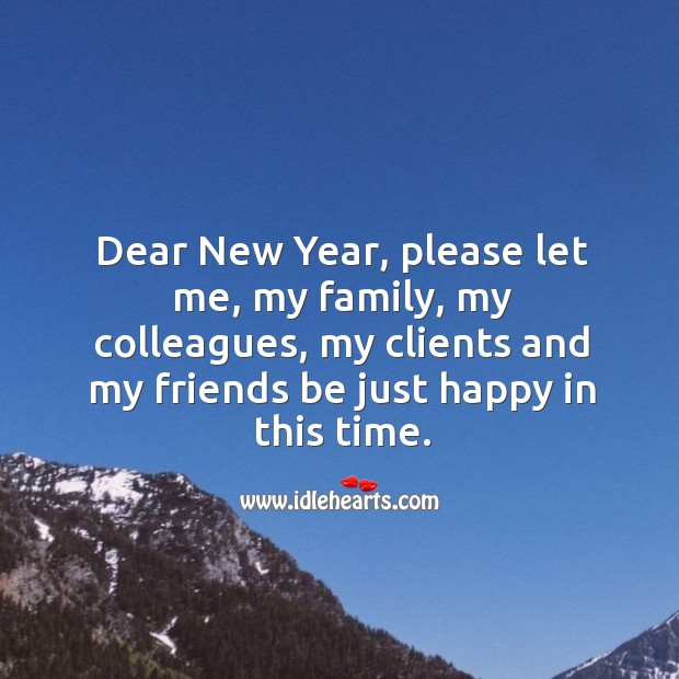 Image about Dear New Year, please let me, my family, my colleagues, my clients and my friends be just happy in this time.
