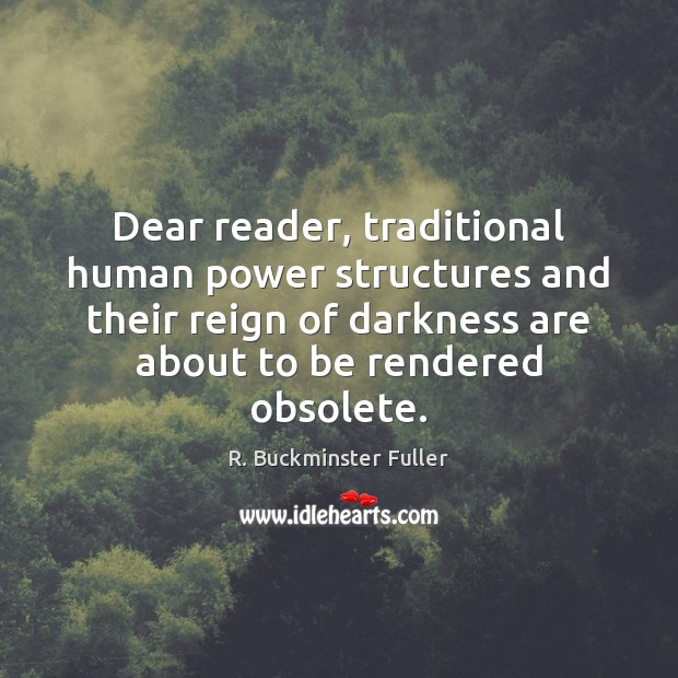 Dear reader, traditional human power structures and their reign of darkness are R. Buckminster Fuller Picture Quote