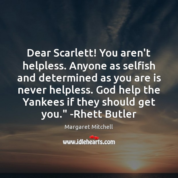 Dear Scarlett! You aren't helpless. Anyone as selfish and determined as you Image