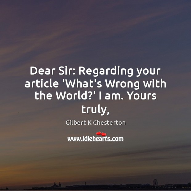 Dear Sir: Regarding your article 'What's Wrong with the World?' I am. Yours truly, Image