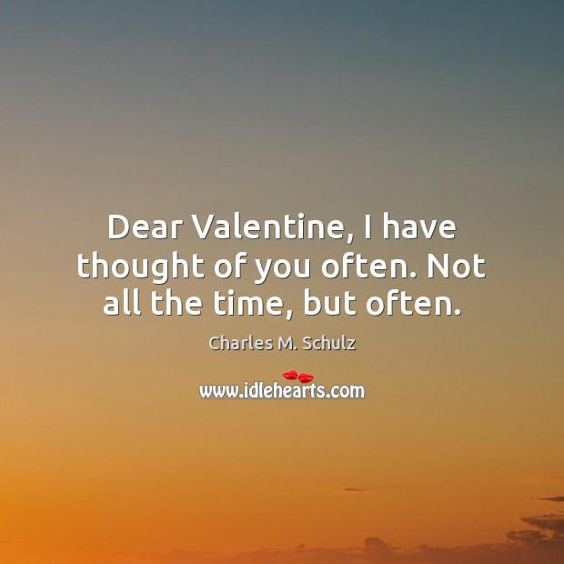 Dear Valentine, I have thought of you often. Not all the time, but often. Thought of You Quotes Image