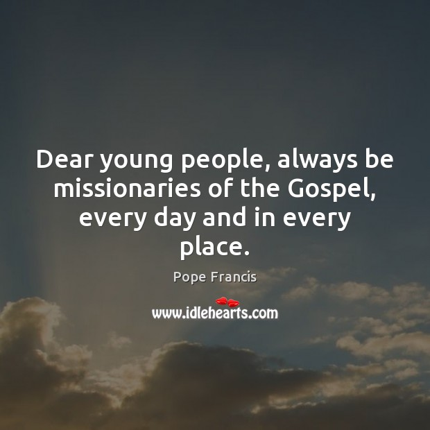 Dear young people, always be missionaries of the Gospel, every day and in every place. Image