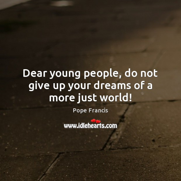 Dear young people, do not give up your dreams of a more just world! Image