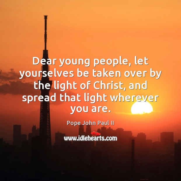 Dear young people, let yourselves be taken over by the light of Pope John Paul II Picture Quote
