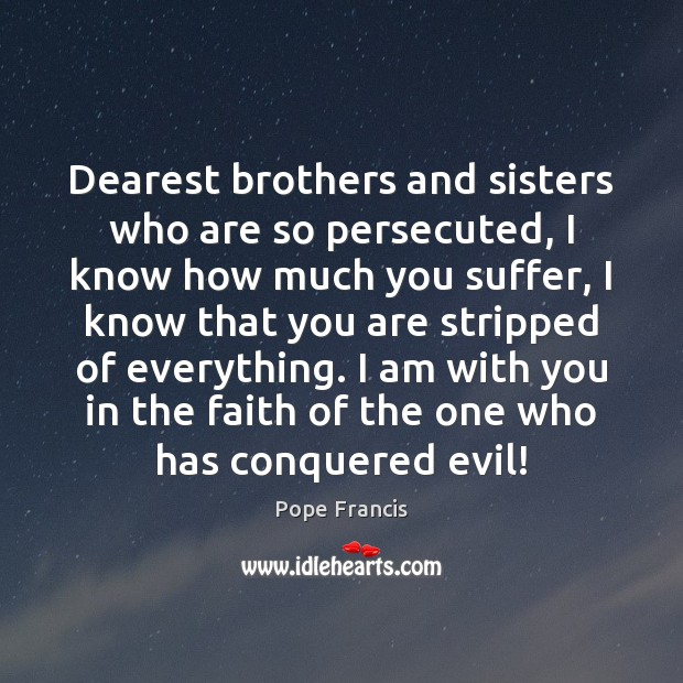 Dearest brothers and sisters who are so persecuted, I know how much Image