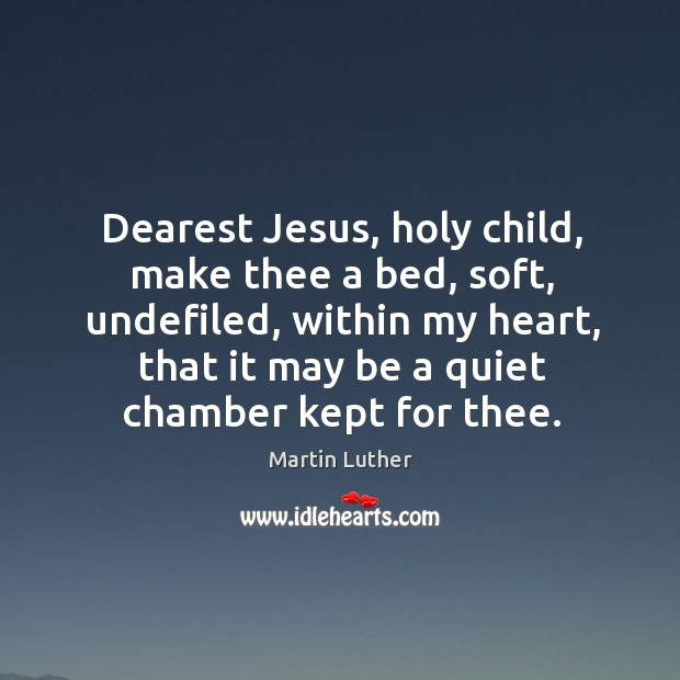 Dearest Jesus, holy child, make thee a bed, soft, undefiled, within my Image