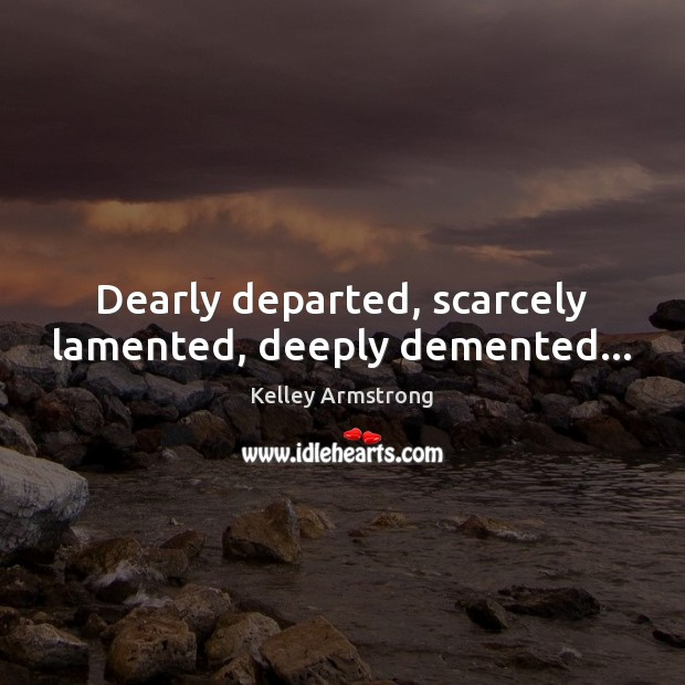 Dearly departed, scarcely lamented, deeply demented… Image