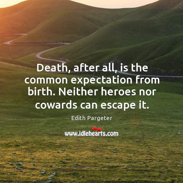 Death, after all, is the common expectation from birth. Neither heroes nor cowards can escape it. Image