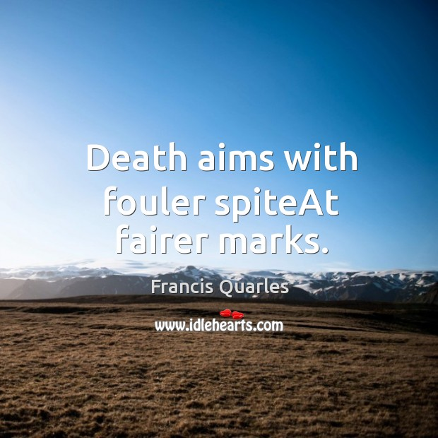Death aims with fouler spiteAt fairer marks. Image