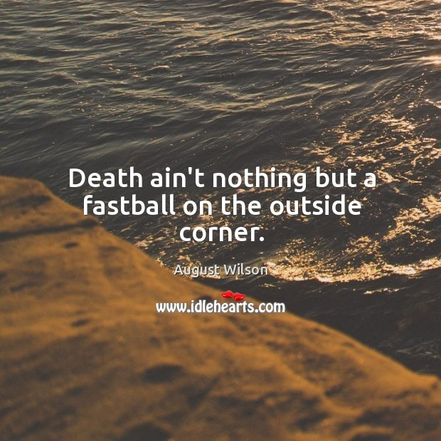 Death ain't nothing but a fastball on the outside corner. August Wilson Picture Quote