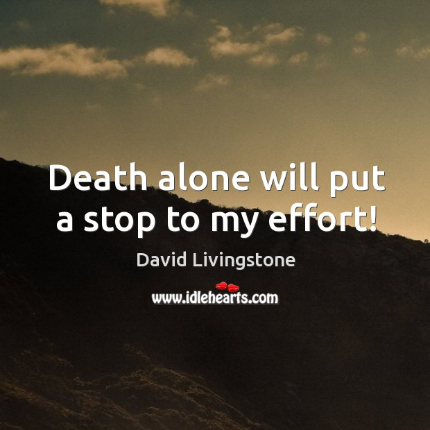 Death alone will put a stop to my effort! Image