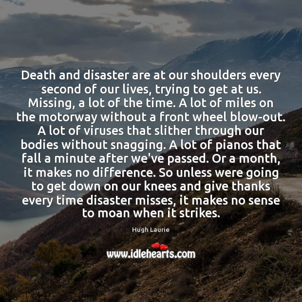 Image, Death and disaster are at our shoulders every second of our lives,