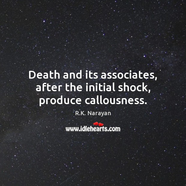 Death and its associates, after the initial shock, produce callousness. Image
