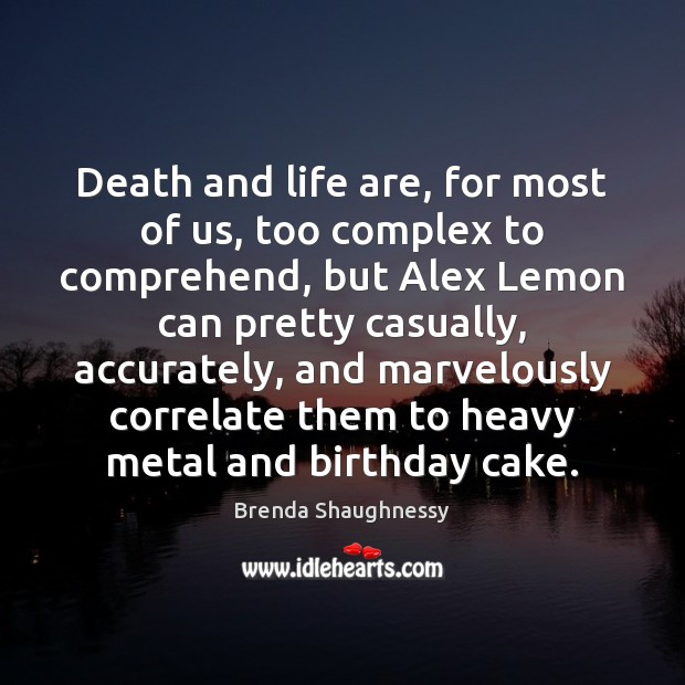 Image, Death and life are, for most of us, too complex to comprehend,