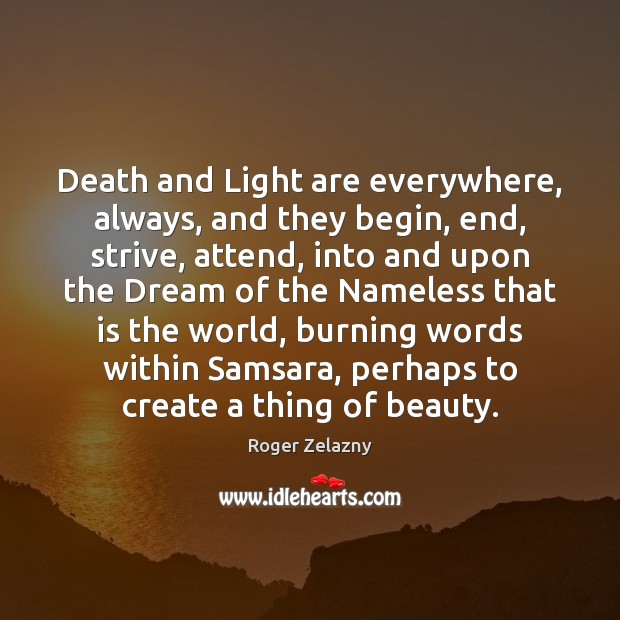 Image, Death and Light are everywhere, always, and they begin, end, strive, attend,