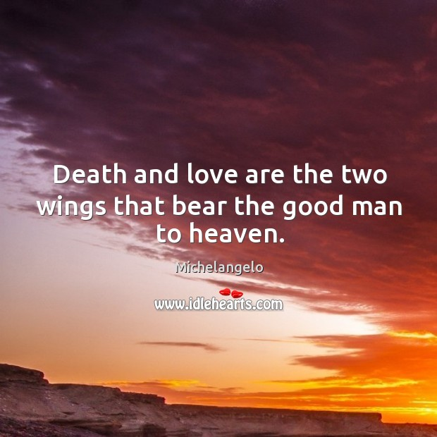 Image, Death and love are the two wings that bear the good man to heaven.