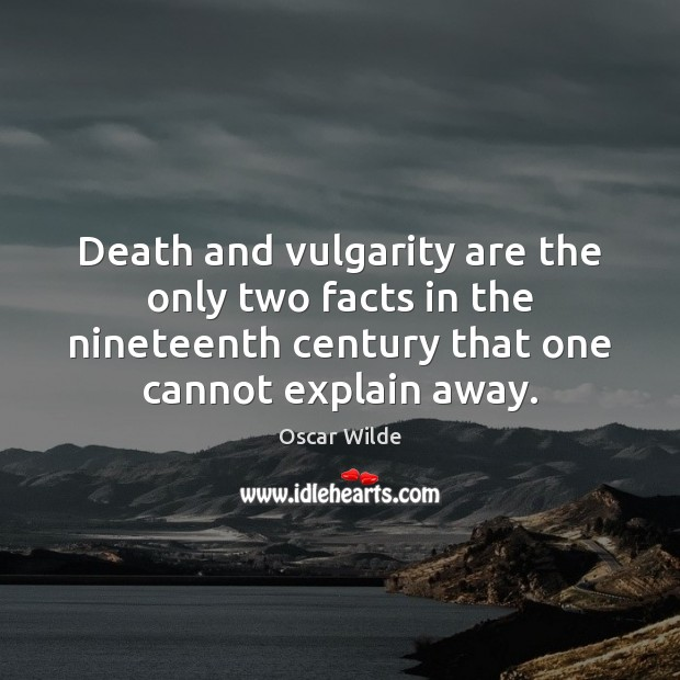 Death and vulgarity are the only two facts in the nineteenth century Image