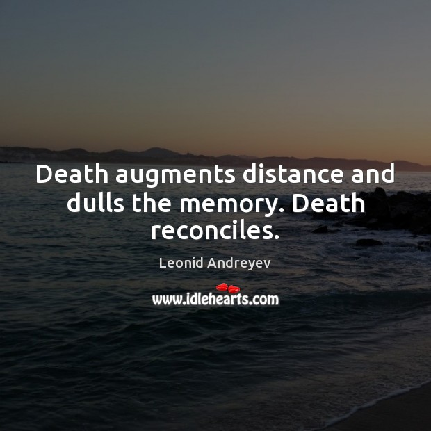 Death augments distance and dulls the memory. Death reconciles. Leonid Andreyev Picture Quote