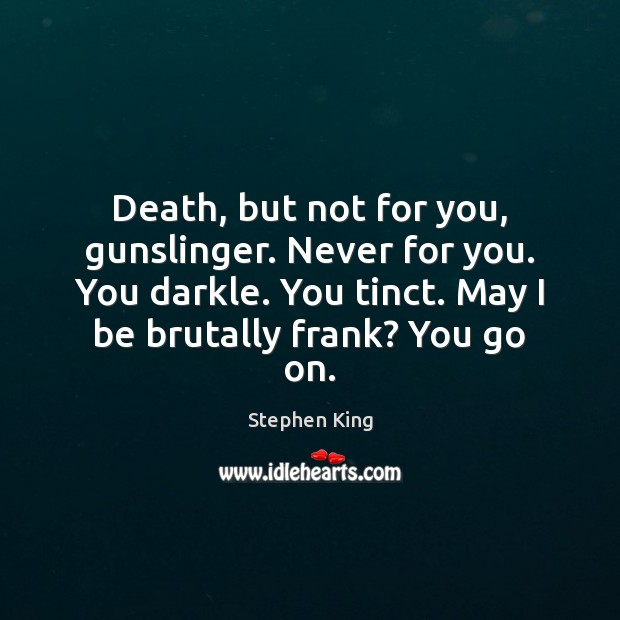 Image, Death, but not for you, gunslinger. Never for you. You darkle. You
