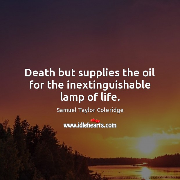 Death but supplies the oil for the inextinguishable lamp of life. Samuel Taylor Coleridge Picture Quote