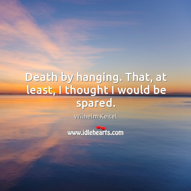 Death by hanging. That, at least, I thought I would be spared. Image