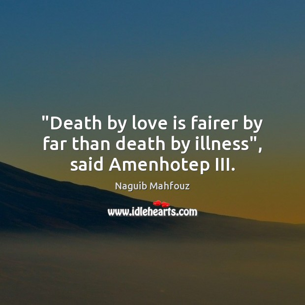 """""""Death by love is fairer by far than death by illness"""", said Amenhotep III. Naguib Mahfouz Picture Quote"""