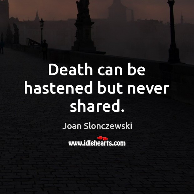 Death can be hastened but never shared. Image