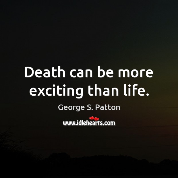 Death can be more exciting than life. George S. Patton Picture Quote