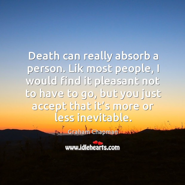 Image, Death can really absorb a person. Lik most people, I would find it pleasant not to have