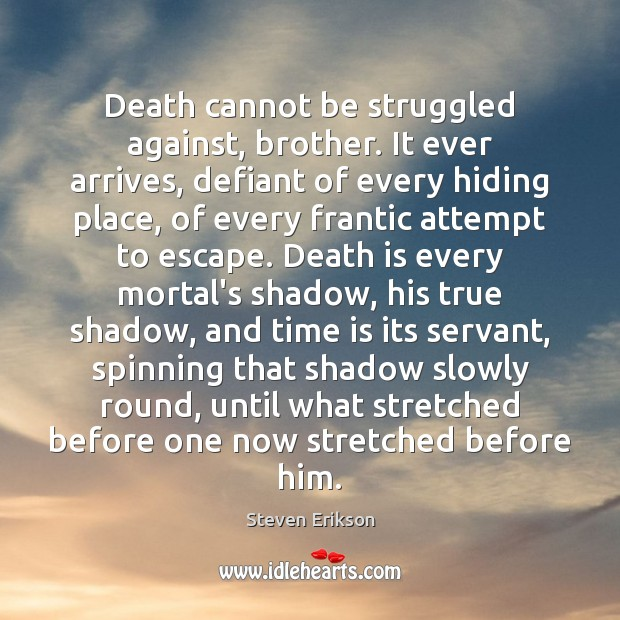 Death cannot be struggled against, brother. It ever arrives, defiant of every Steven Erikson Picture Quote