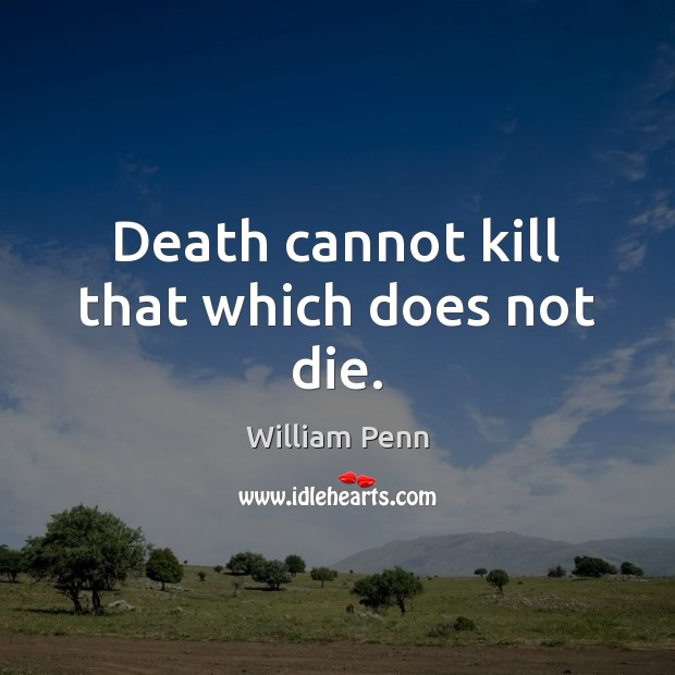 Death cannot kill that which does not die. William Penn Picture Quote