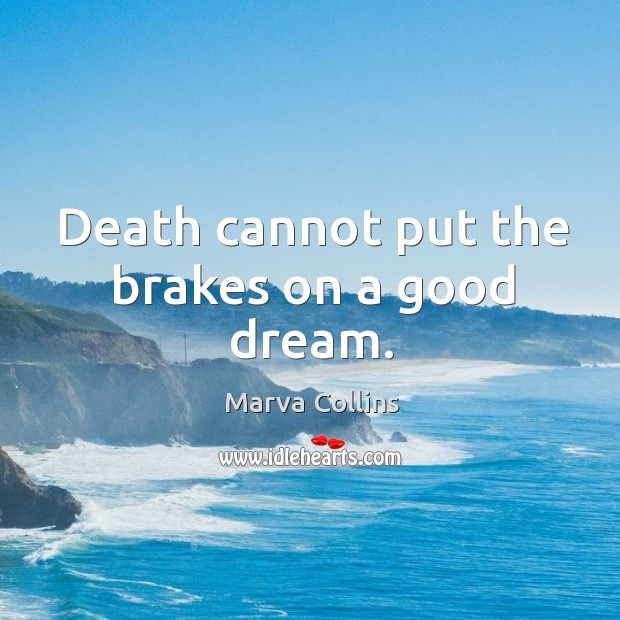 Death cannot put the brakes on a good dream. Marva Collins Picture Quote