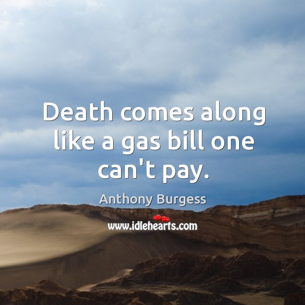 Death comes along like a gas bill one can't pay. Image