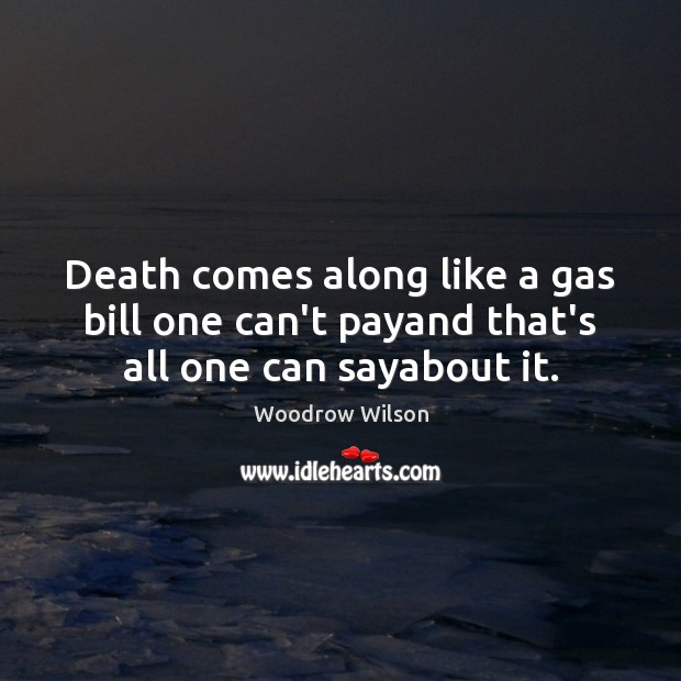 Image, Death comes along like a gas bill one can't payand that's all one can sayabout it.