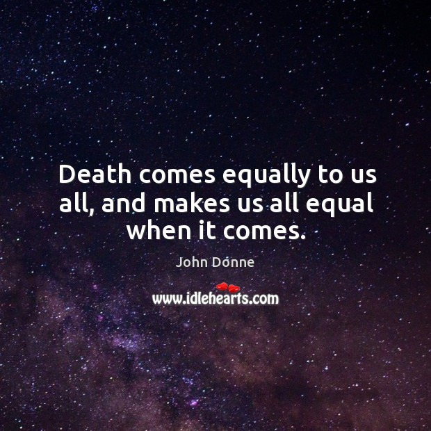 Image, Death comes equally to us all, and makes us all equal when it comes.