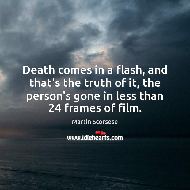 Death comes in a flash, and that's the truth of it, the Martin Scorsese Picture Quote