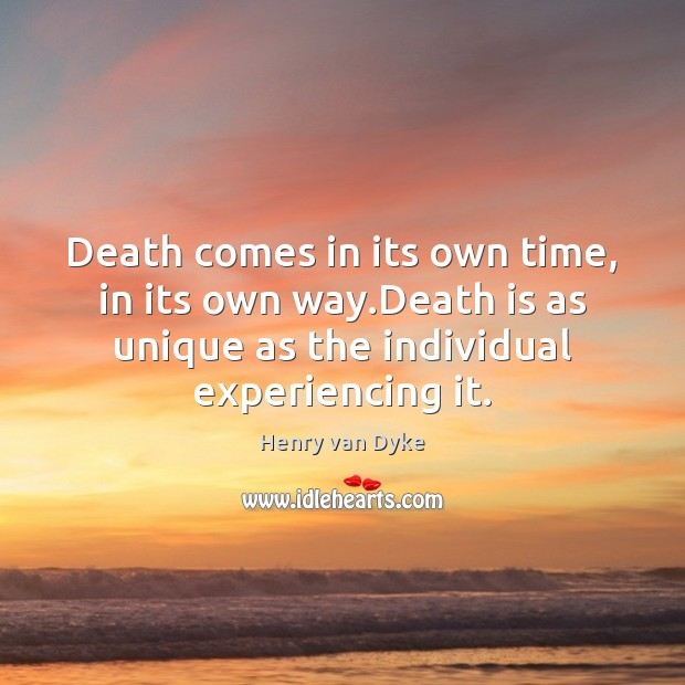 Death comes in its own time, in its own way.Death is Henry van Dyke Picture Quote