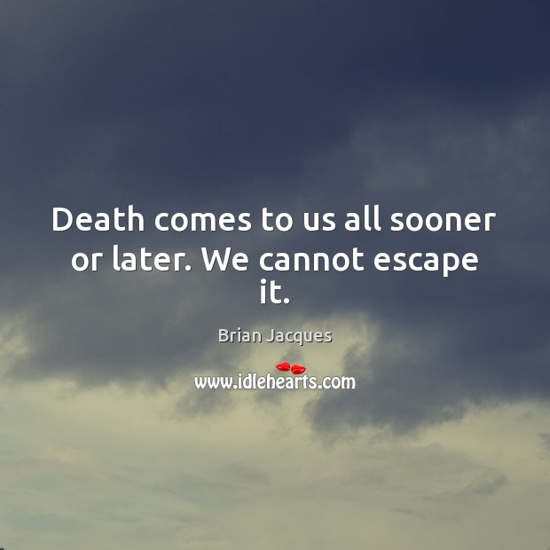 Death comes to us all sooner or later. We cannot escape it. Brian Jacques Picture Quote