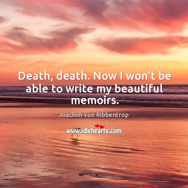 Death, death. Now I won't be able to write my beautiful memoirs. Image
