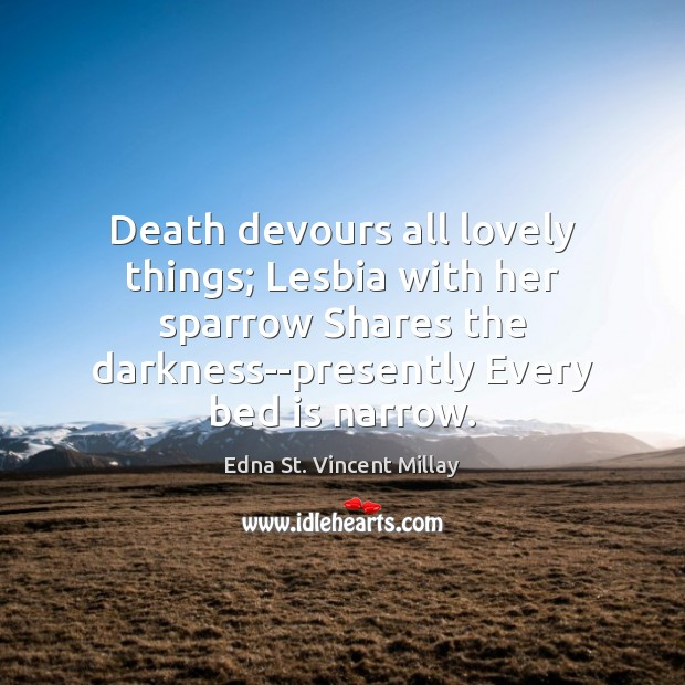 Death devours all lovely things; Lesbia with her sparrow Shares the darkness–presently Edna St. Vincent Millay Picture Quote
