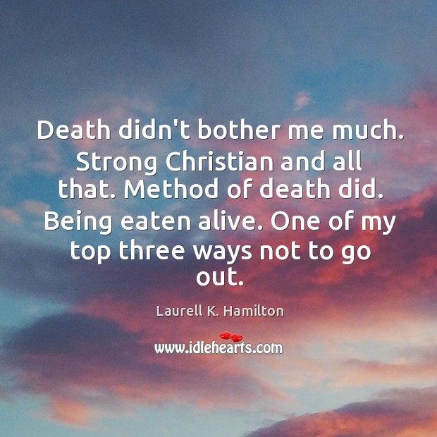 Death didn't bother me much. Strong Christian and all that. Method of Image