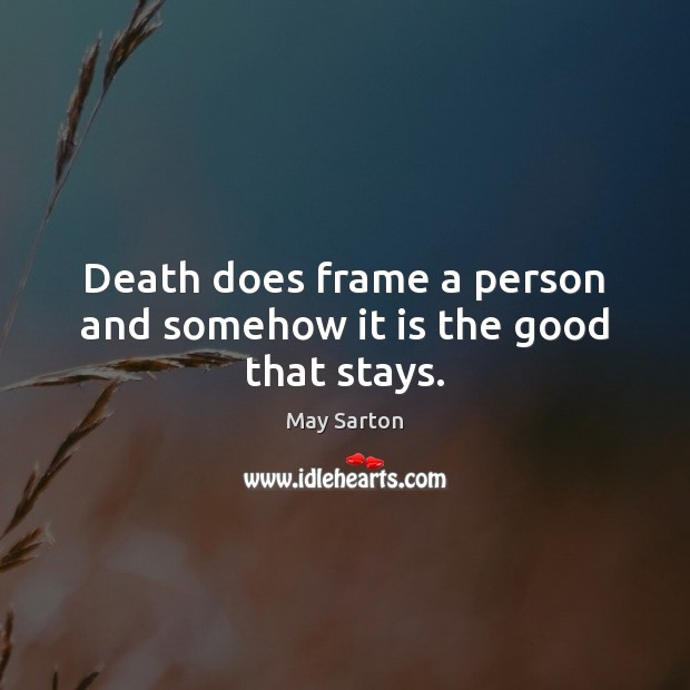 Death does frame a person and somehow it is the good that stays. May Sarton Picture Quote
