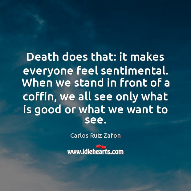 Image, Death does that: it makes everyone feel sentimental. When we stand in