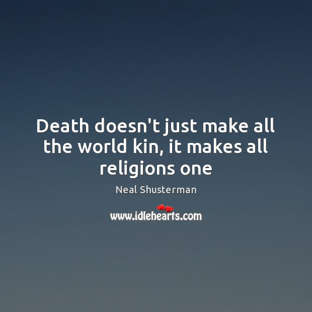 Death doesn't just make all the world kin, it makes all religions one Neal Shusterman Picture Quote