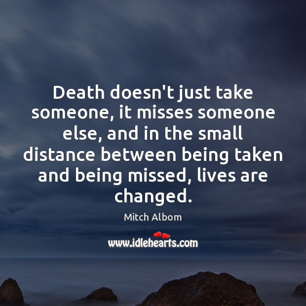 Death doesn't just take someone, it misses someone else, and in the Mitch Albom Picture Quote