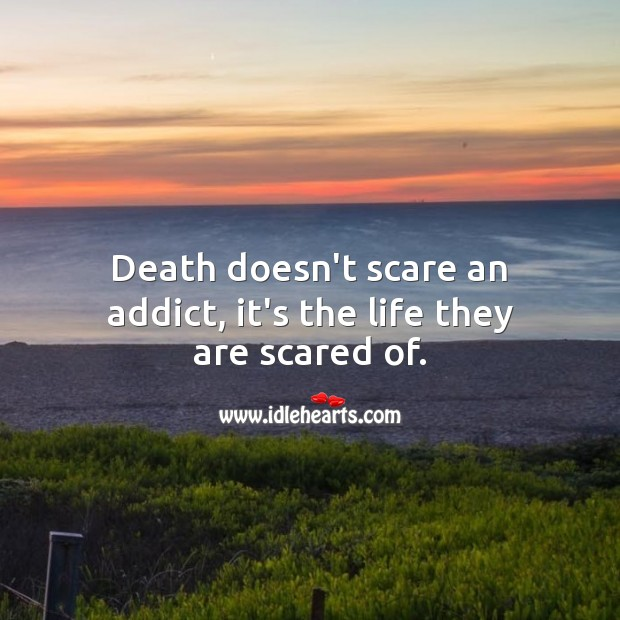 Death doesn't scare an addict, it's the life they are scared of. Addiction Quotes Image